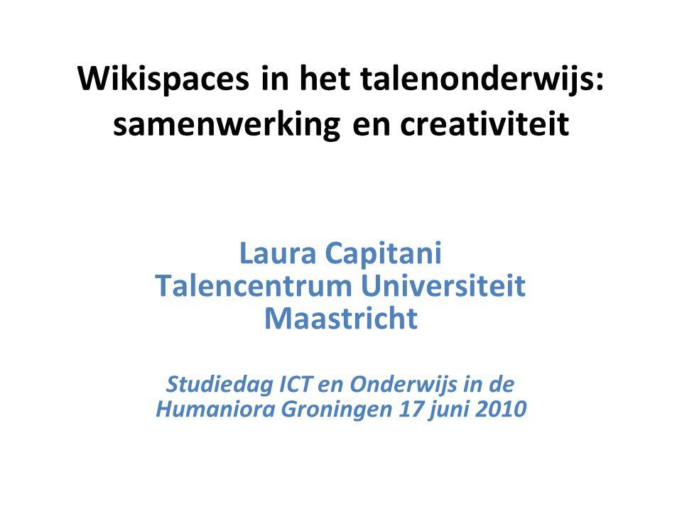 Wikispaces in het talenonderwijs: samenwerking en creativiteit Laura Capitani Talencentrum Universiteit Maastricht Studiedag ICT en Onderwijs in de Humaniora Groningen 17 juni 2010