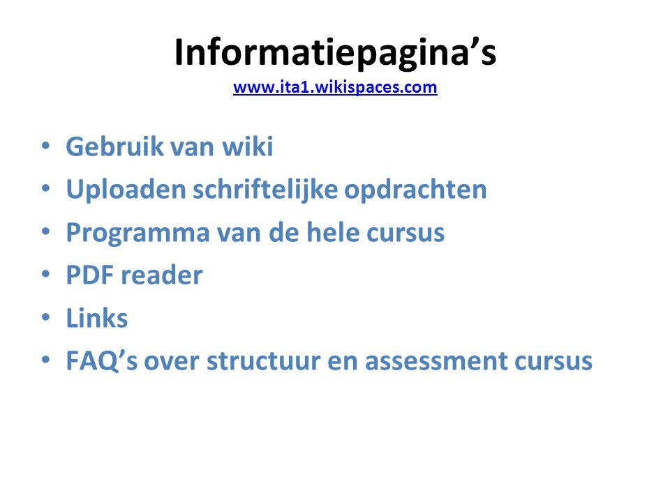 Informatiepagina's www.ita1.wikispaces.com www.ita1.wikispaces.com Gebruik van wiki Uploaden schriftelijke opdrachten Programma van de hele cursus PDF reader Links FAQ's over structuur en assessment cursus