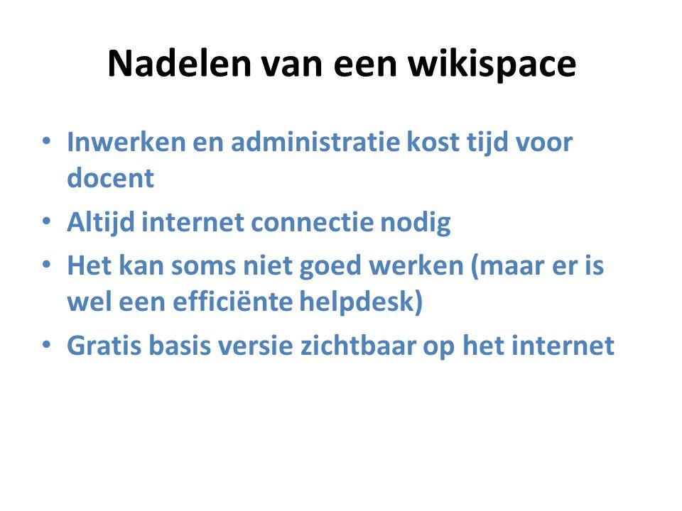 Nadelen van een wikispace Inwerken en administratie kost tijd voor docent Altijd internet connectie nodig Het kan soms niet goed werken (maar er is wel een efficiënte helpdesk) Gratis basis versie zichtbaar op het internet