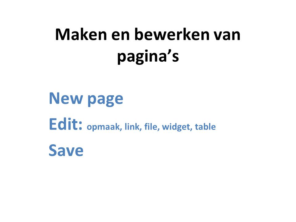 Maken en bewerken van pagina's New page Edit: opmaak, link, file, widget, table Save