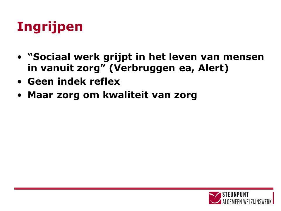 Ingrijpen Sociaal werk grijpt in het leven van mensen in vanuit zorg (Verbruggen ea, Alert) Geen indek reflex Maar zorg om kwaliteit van zorg
