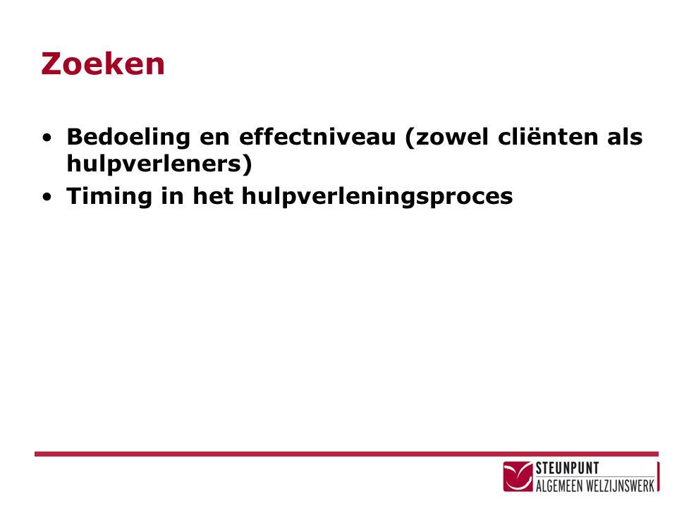 Zoeken Bedoeling en effectniveau (zowel cliënten als hulpverleners) Timing in het hulpverleningsproces