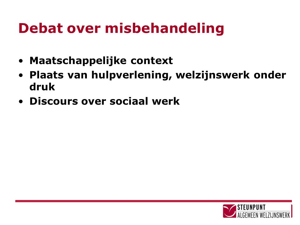 Debat over misbehandeling Maatschappelijke context Plaats van hulpverlening, welzijnswerk onder druk Discours over sociaal werk