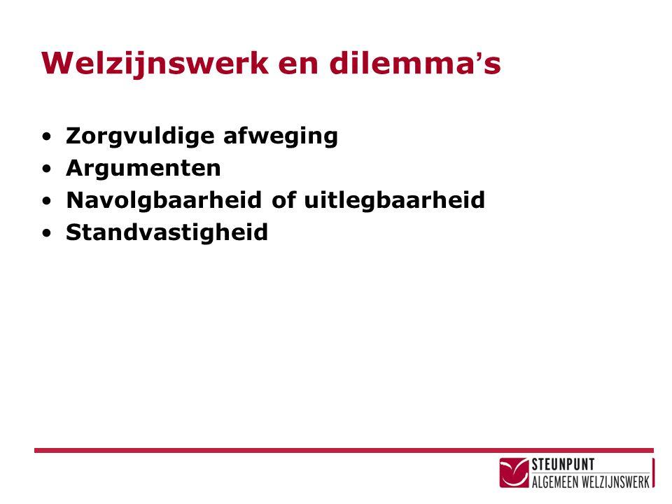 Welzijnswerk en dilemma ' s Zorgvuldige afweging Argumenten Navolgbaarheid of uitlegbaarheid Standvastigheid