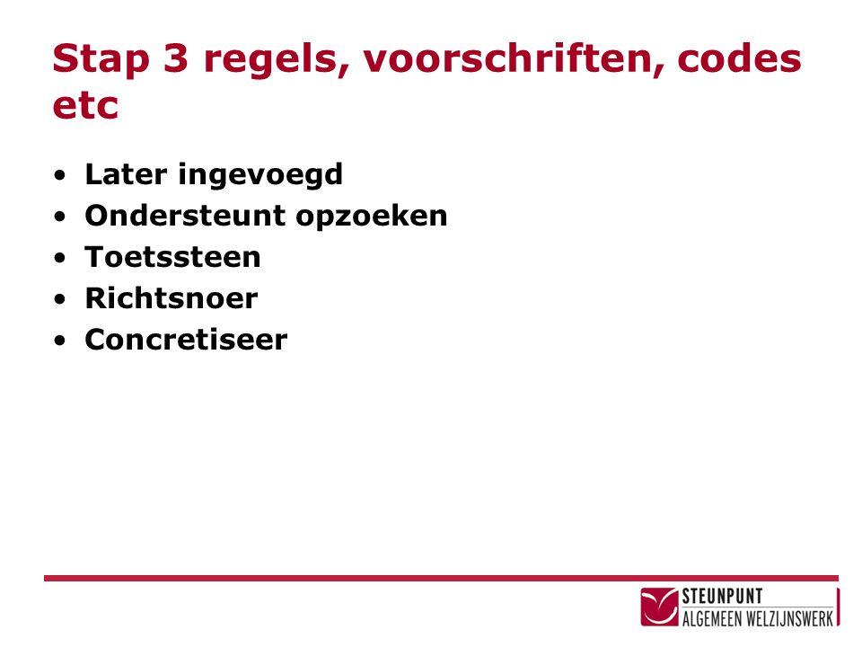 Stap 3 regels, voorschriften, codes etc Later ingevoegd Ondersteunt opzoeken Toetssteen Richtsnoer Concretiseer