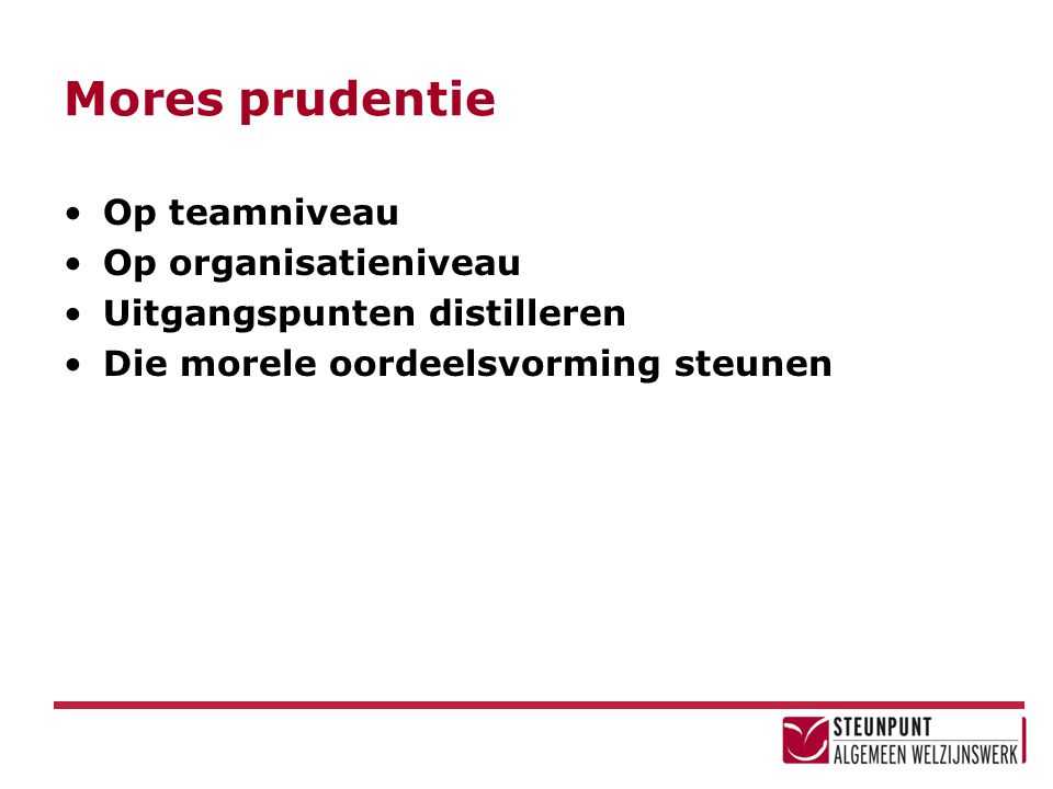 Mores prudentie Op teamniveau Op organisatieniveau Uitgangspunten distilleren Die morele oordeelsvorming steunen