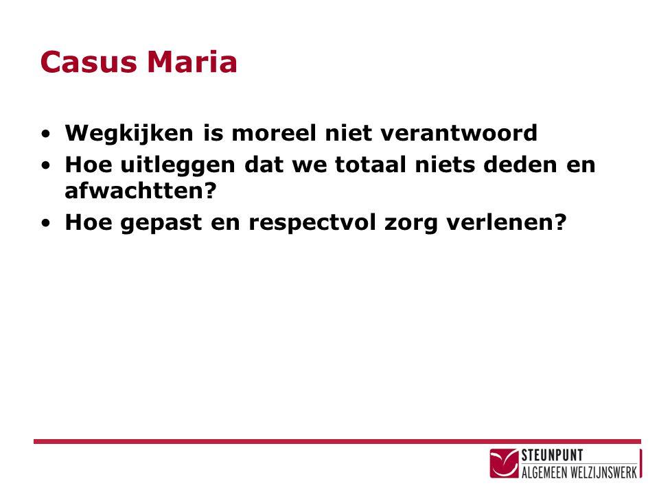 Casus Maria Wegkijken is moreel niet verantwoord Hoe uitleggen dat we totaal niets deden en afwachtten? Hoe gepast en respectvol zorg verlenen?