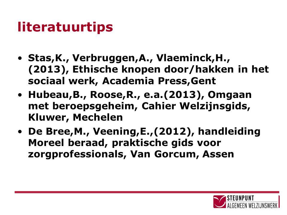 literatuurtips Stas,K., Verbruggen,A., Vlaeminck,H., (2013), Ethische knopen door/hakken in het sociaal werk, Academia Press,Gent Hubeau,B., Roose,R., e.a.(2013), Omgaan met beroepsgeheim, Cahier Welzijnsgids, Kluwer, Mechelen De Bree,M., Veening,E.,(2012), handleiding Moreel beraad, praktische gids voor zorgprofessionals, Van Gorcum, Assen