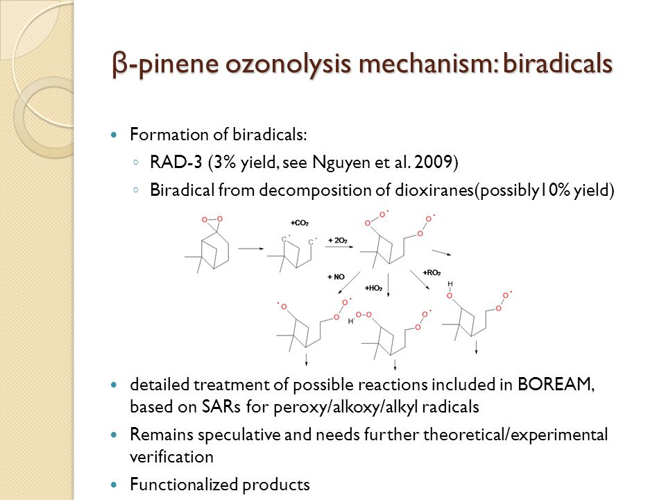 β -pinene ozonolysis mechanism: acid formation Pinic acid formation: ◦ not theoretically explained yet ◦ Presumed to originate in hydroperoxide channel (for example: Jenkin, 2004) ◦ We include a yield fitted against the pinic acid yield of Yu et al.