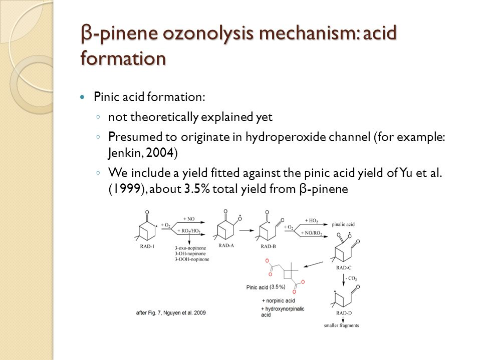 β -pinene : OH oxidation mechanism β -pinene: OH oxidation mechanism Major pathways ◦ OH-addition on C a and C b (83.3% and 6.8%) ◦ H-abstraction from C c and C d (5.9% and 3.%) New chemistry for major OH-addition product ◦ A ring opening of alkyl radical BPINOH1* ◦ Peroxy-radical R1OO  High-NO x : reaction with NO followed by ring closure of alkoxy radical  Low-NO x : ring closure of peroxy radical A theoretical study of the OH-initiated gas- phase oxidation of β-pinene: first generation products, L.