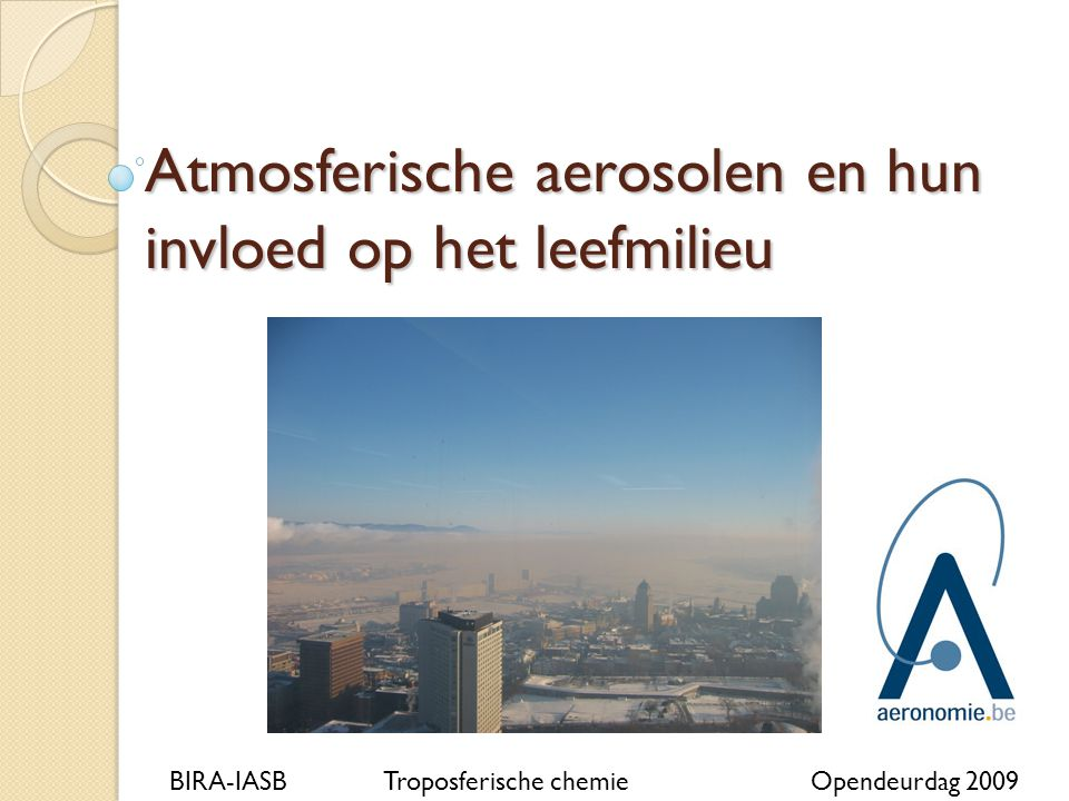 Atmosferische aerosolen en hun invloed op het leefmilieu BIRA-IASBTroposferische chemieOpendeurdag 2009