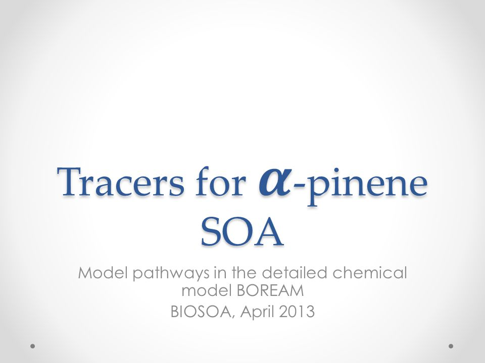 BOREAM model Model for α -pinene and β -pinene SOA Primary chemistry: based on theoretical (quantum calculations) and experimental rates, SARs Secondary chemistry: generated automatically based on SARs Generic chemistry for not-explicitly treated species Version for long-term SOA ageing: 65000 equations Version for specific tracers: 21000 equations, but more detail on specific pathways Update of photolysis rates currently underway