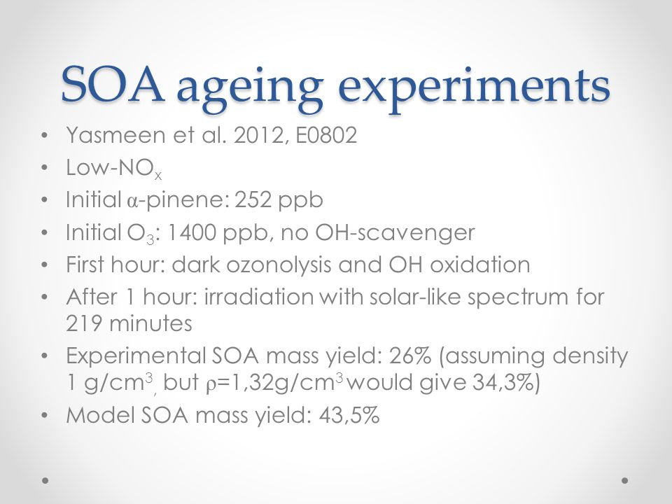 SOA ageing experiments Yasmeen et al. 2012, E0802 Low-NO x Initial α -pinene: 252 ppb Initial O 3 : 1400 ppb, no OH-scavenger First hour: dark ozonoly