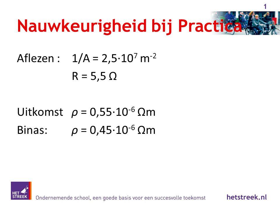 Nauwkeurigheid bij Practica Aflezen :1/A = 2,5·10 7 m -2 R = 5,5 Ω Uitkomstρ = 0,55·10 -6 Ωm Binas:ρ = 0,45·10 -6 Ωm