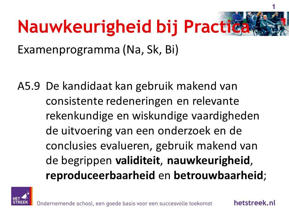 Nauwkeurigheid bij Practica Examenprogramma (Na, Sk, Bi) A5.9De kandidaat kan gebruik makend van consistente redeneringen en relevante rekenkundige en
