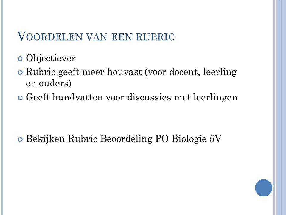 V OORDELEN VAN EEN RUBRIC Objectiever Rubric geeft meer houvast (voor docent, leerling en ouders) Geeft handvatten voor discussies met leerlingen Bekijken Rubric Beoordeling PO Biologie 5V