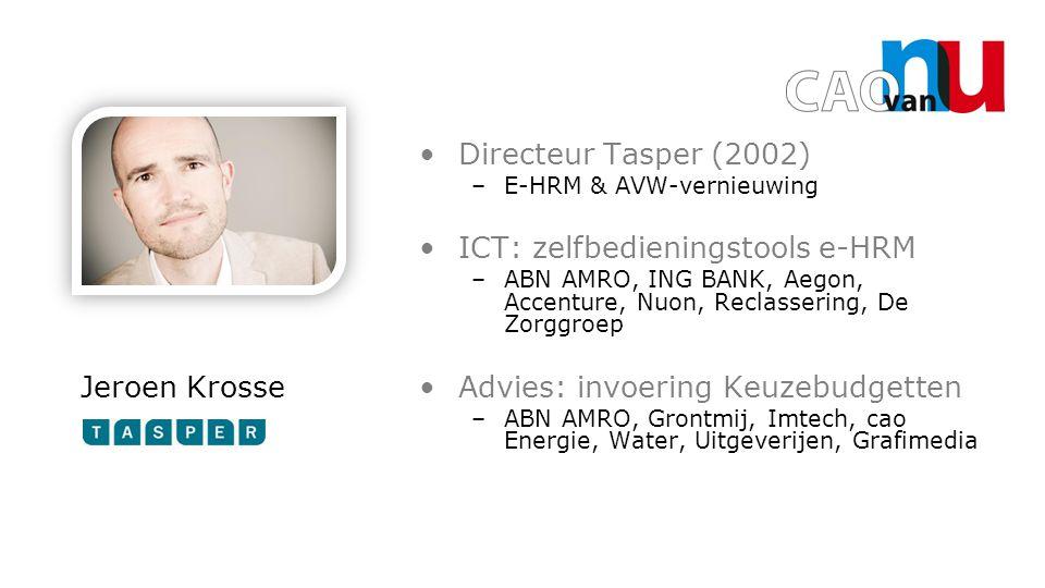 Jeroen Krosse Directeur Tasper (2002) –E-HRM & AVW-vernieuwing ICT: zelfbedieningstools e-HRM –ABN AMRO, ING BANK, Aegon, Accenture, Nuon, Reclassering, De Zorggroep Advies: invoering Keuzebudgetten –ABN AMRO, Grontmij, Imtech, cao Energie, Water, Uitgeverijen, Grafimedia