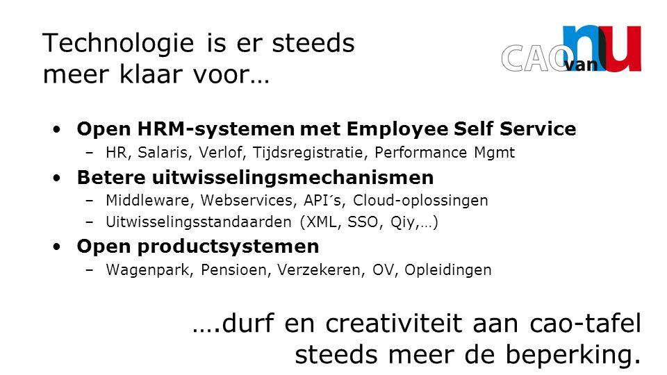 Technologie is er steeds meer klaar voor… Open HRM-systemen met Employee Self Service –HR, Salaris, Verlof, Tijdsregistratie, Performance Mgmt Betere uitwisselingsmechanismen –Middleware, Webservices, API´s, Cloud-oplossingen –Uitwisselingsstandaarden (XML, SSO, Qiy,…) Open productsystemen –Wagenpark, Pensioen, Verzekeren, OV, Opleidingen ….durf en creativiteit aan cao-tafel steeds meer de beperking.