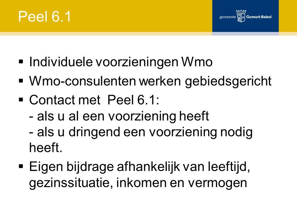 Peel 6.1  Individuele voorzieningen Wmo  Wmo-consulenten werken gebiedsgericht  Contact met Peel 6.1: - als u al een voorziening heeft - als u dringend een voorziening nodig heeft.