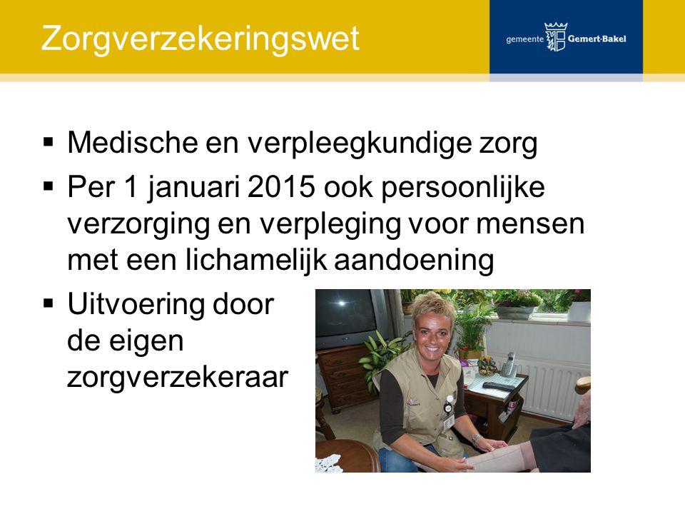 Zorgverzekeringswet  Medische en verpleegkundige zorg  Per 1 januari 2015 ook persoonlijke verzorging en verpleging voor mensen met een lichamelijk aandoening  Uitvoering door de eigen zorgverzekeraar