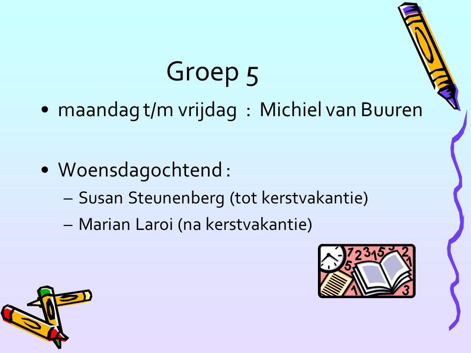 Groep 5 maandag t/m vrijdag : Michiel van Buuren Woensdagochtend : –Susan Steunenberg (tot kerstvakantie) –Marian Laroi (na kerstvakantie)