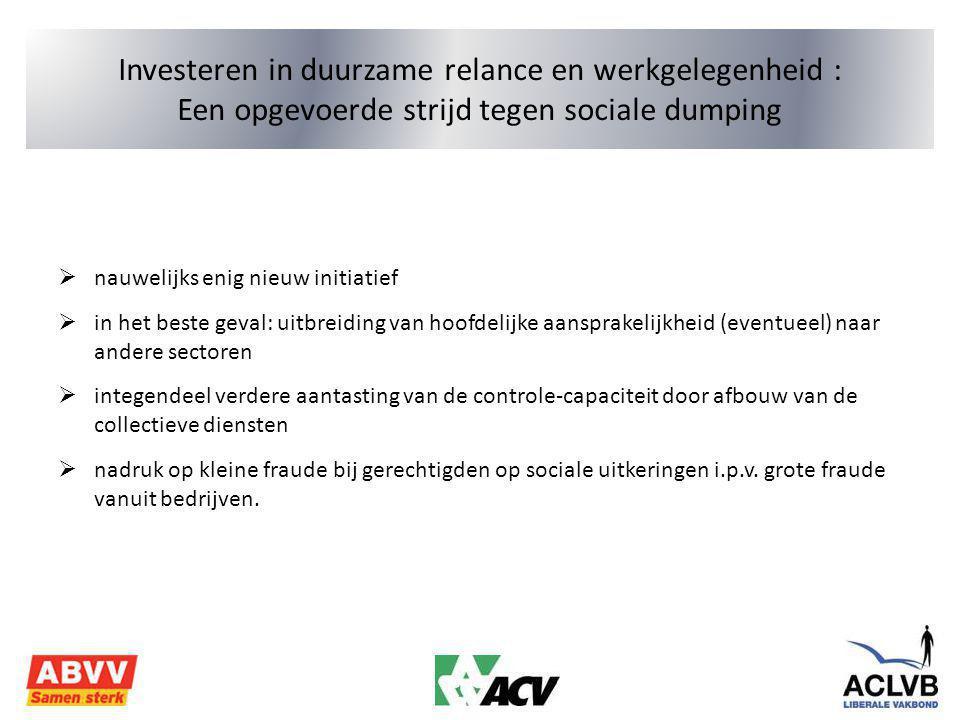 Investeren in duurzame relance en werkgelegenheid : Een opgevoerde strijd tegen sociale dumping  nauwelijks enig nieuw initiatief  in het beste geval: uitbreiding van hoofdelijke aansprakelijkheid (eventueel) naar andere sectoren  integendeel verdere aantasting van de controle-capaciteit door afbouw van de collectieve diensten  nadruk op kleine fraude bij gerechtigden op sociale uitkeringen i.p.v.