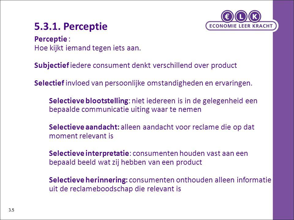 5.3.1. Perceptie Perceptie : Hoe kijkt iemand tegen iets aan. Subjectief iedere consument denkt verschillend over product Selectief invloed van persoo