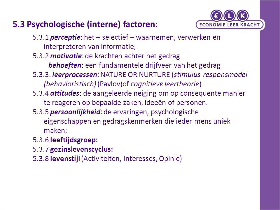 5.3 Psychologische (interne) factoren: 5.3.1 perceptie: het – selectief – waarnemen, verwerken en interpreteren van informatie; 5.3.2 motivatie: de kr