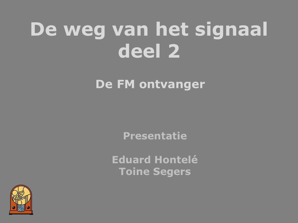 De weg van het signaal deel 2 De FM ontvanger Presentatie Eduard Hontelé Toine Segers