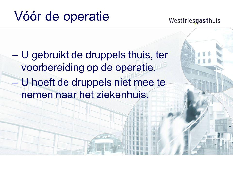 Vóór de operatie –U gebruikt de druppels thuis, ter voorbereiding op de operatie. –U hoeft de druppels niet mee te nemen naar het ziekenhuis.