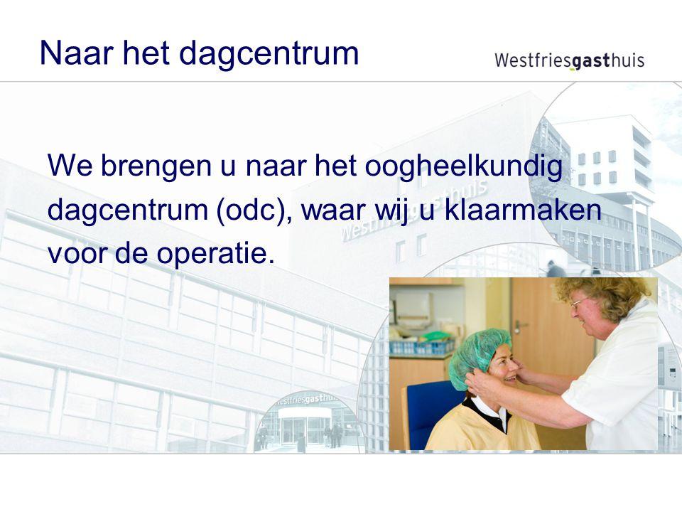 Naar het dagcentrum We brengen u naar het oogheelkundig dagcentrum (odc), waar wij u klaarmaken voor de operatie.