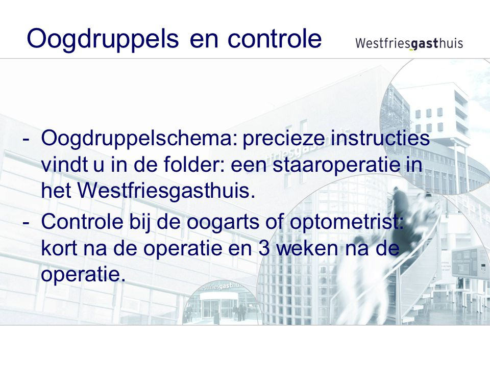 -Oogdruppelschema: precieze instructies vindt u in de folder: een staaroperatie in het Westfriesgasthuis. -Controle bij de oogarts of optometrist: kor