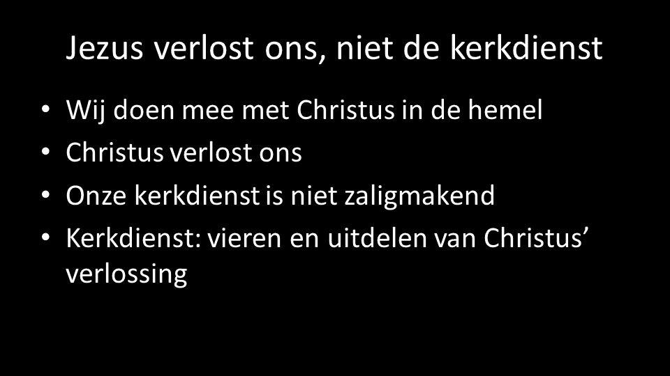 Jezus verlost ons, niet de kerkdienst Wij doen mee met Christus in de hemel Christus verlost ons Onze kerkdienst is niet zaligmakend Kerkdienst: vieren en uitdelen van Christus' verlossing