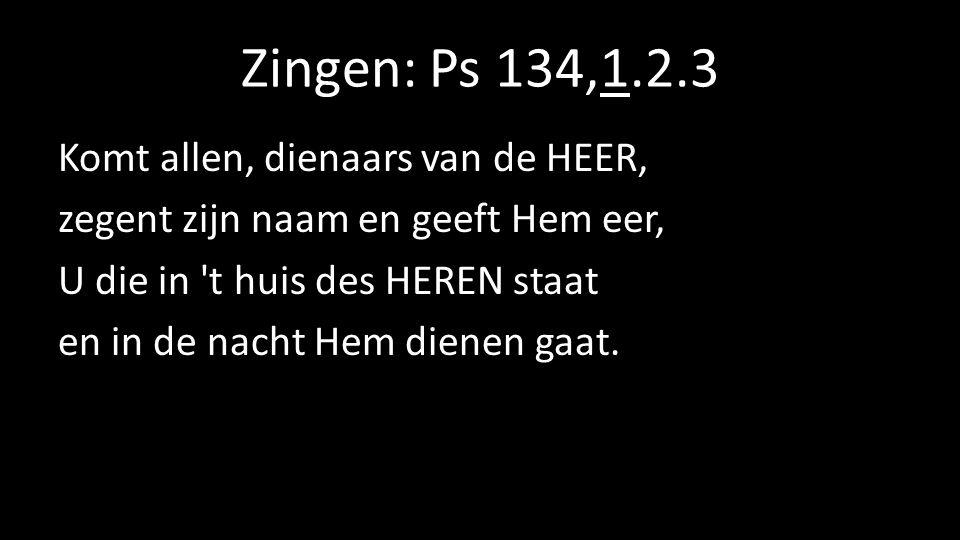 Zingen: Ps 134,1.2.3 Komt allen, dienaars van de HEER, zegent zijn naam en geeft Hem eer, U die in t huis des HEREN staat en in de nacht Hem dienen gaat.