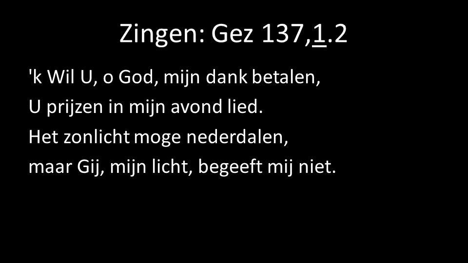 Zingen: Gez 137,1.2 'k Wil U, o God, mijn dank betalen, U prijzen in mijn avond lied. Het zonlicht moge nederdalen, maar Gij, mijn licht, begeeft mij