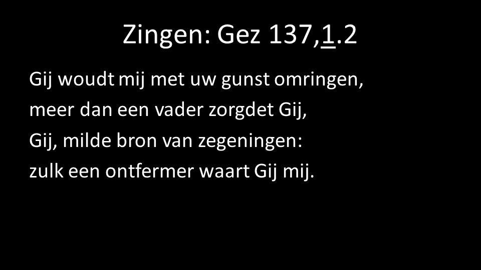 Zingen: Gez 137,1.2 Gij woudt mij met uw gunst omringen, meer dan een vader zorgdet Gij, Gij, milde bron van zegeningen: zulk een ontfermer waart Gij mij.
