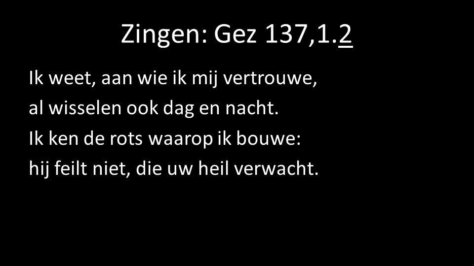Zingen: Gez 137,1.2 Ik weet, aan wie ik mij vertrouwe, al wisselen ook dag en nacht. Ik ken de rots waarop ik bouwe: hij feilt niet, die uw heil verwa
