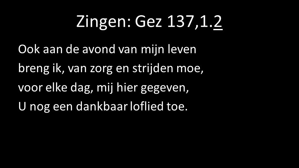 Zingen: Gez 137,1.2 Ook aan de avond van mijn leven breng ik, van zorg en strijden moe, voor elke dag, mij hier gegeven, U nog een dankbaar loflied toe.