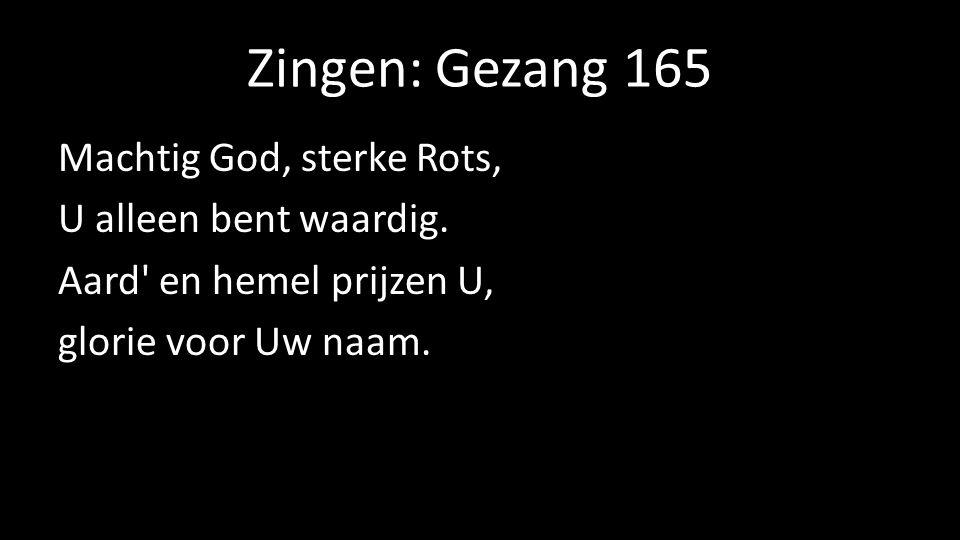 Zingen: Gezang 165 Machtig God, sterke Rots, U alleen bent waardig. Aard' en hemel prijzen U, glorie voor Uw naam.