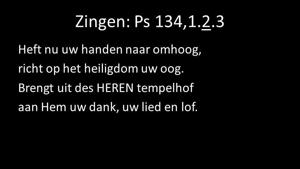 Zingen: Ps 134,1.2.3 Heft nu uw handen naar omhoog, richt op het heiligdom uw oog. Brengt uit des HEREN tempelhof aan Hem uw dank, uw lied en lof.