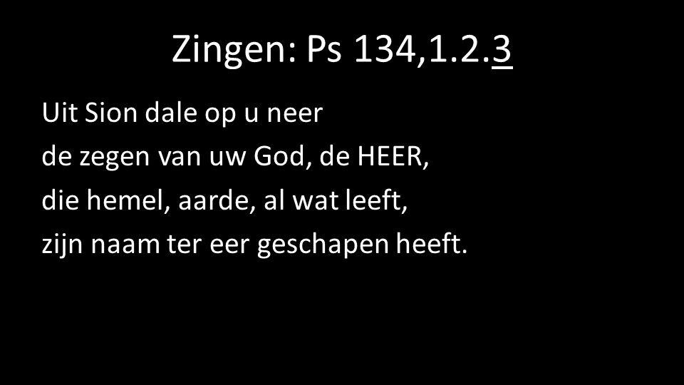 Zingen: Ps 134,1.2.3 Uit Sion dale op u neer de zegen van uw God, de HEER, die hemel, aarde, al wat leeft, zijn naam ter eer geschapen heeft.