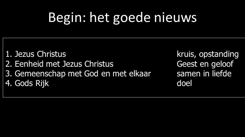 Begin: het goede nieuws 1. Jezus Christus kruis, opstanding 2. Eenheid met Jezus Christus Geest en geloof 3. Gemeenschap met God en met elkaar samen i