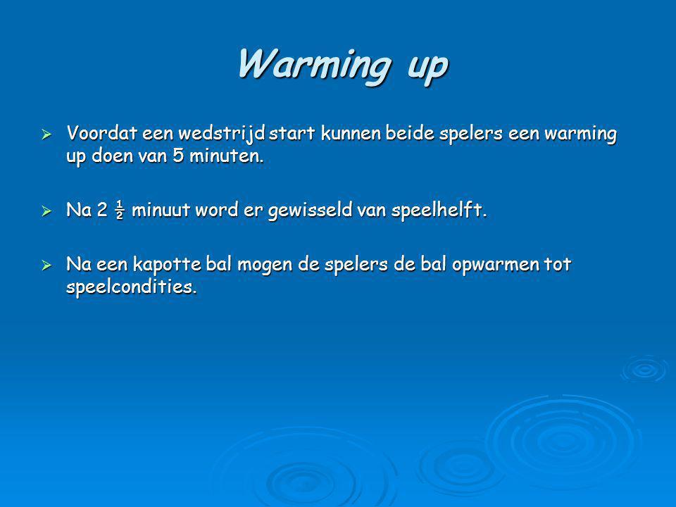 Warming up  Voordat een wedstrijd start kunnen beide spelers een warming up doen van 5 minuten.  Na 2 ½ minuut word er gewisseld van speelhelft.  N