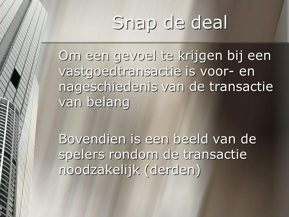 Snap de deal Om een gevoel te krijgen bij een vastgoedtransactie is voor- en nageschiedenis van de transactie van belang Bovendien is een beeld van de spelers rondom de transactie noodzakelijk (derden)