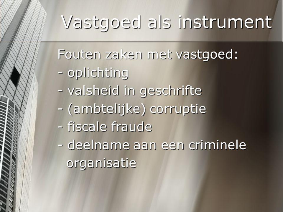 Vastgoed als instrument Fouten zaken met vastgoed: - oplichting - valsheid in geschrifte - (ambtelijke) corruptie - fiscale fraude - deelname aan een criminele organisatie organisatie