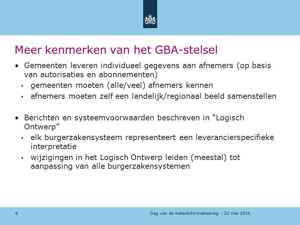 Dag van de Keteninformatisering | 22 mei 2014 Nog meer kenmerken van het GBA-stelsel Wijzigingen in GBA-gegevens worden niet direct doorgegeven aan afnemers en sommige bijhoudingsprocessen kunnen dagen duren GBA-voorzieningen zijn niet specifiek toegesneden op aansluiting bij/met generieke voorzieningen en huidige standaarden uit e- Overheid (remmende voorsprong) Het werkt goed, maar kan beter… 9