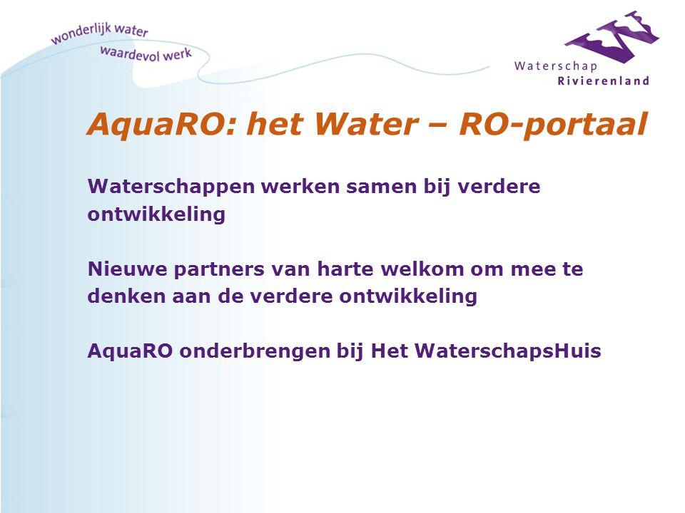 AquaRO: het Water – RO-portaal Waterschappen werken samen bij verdere ontwikkeling Nieuwe partners van harte welkom om mee te denken aan de verdere ontwikkeling AquaRO onderbrengen bij Het WaterschapsHuis