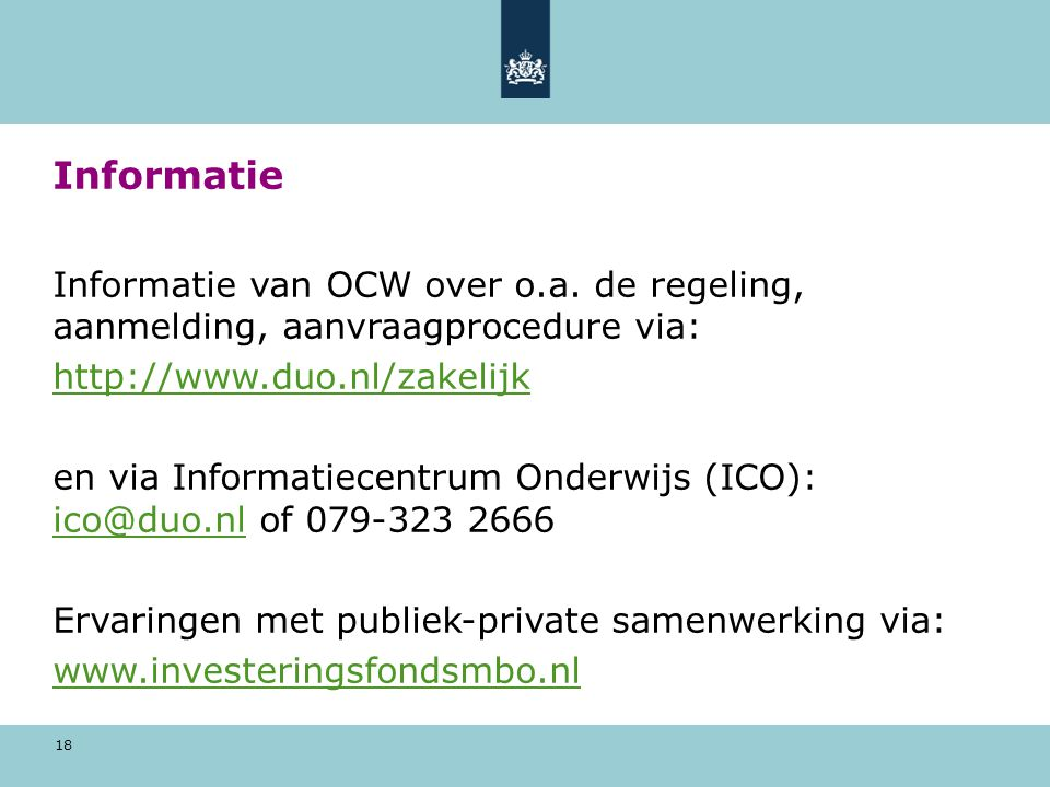 18 Informatie Informatie van OCW over o.a. de regeling, aanmelding, aanvraagprocedure via: http://www.duo.nl/zakelijk en via Informatiecentrum Onderwi