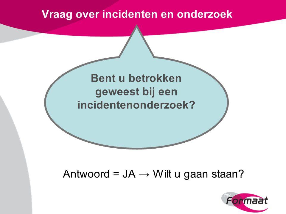 Vraag over incidenten en onderzoek Antwoord = JA → Wilt u gaan staan? Bent u betrokken geweest bij een incidentenonderzoek?