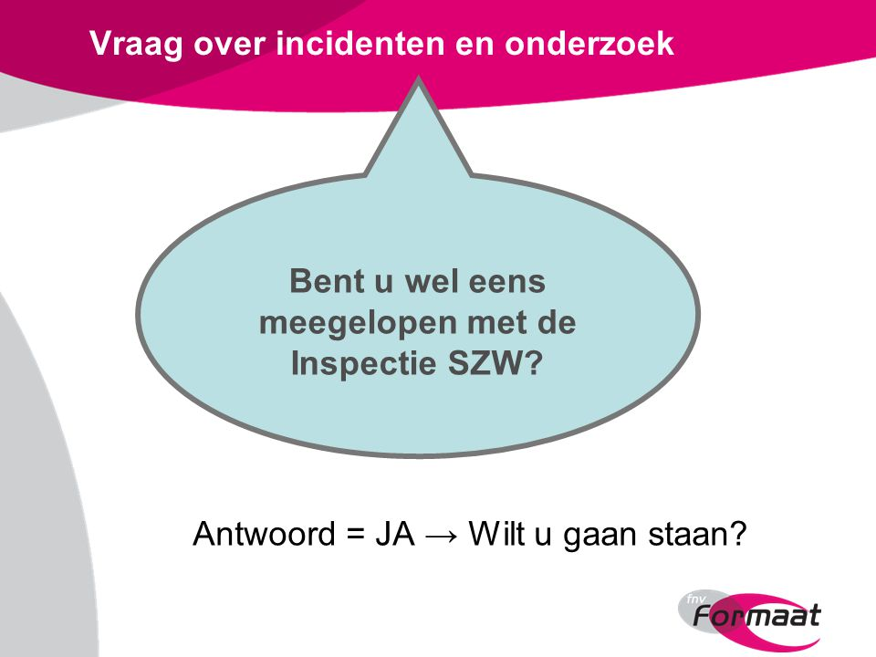 Vraag over incidenten en onderzoek Antwoord = JA → Wilt u gaan staan? Bent u wel eens meegelopen met de Inspectie SZW?